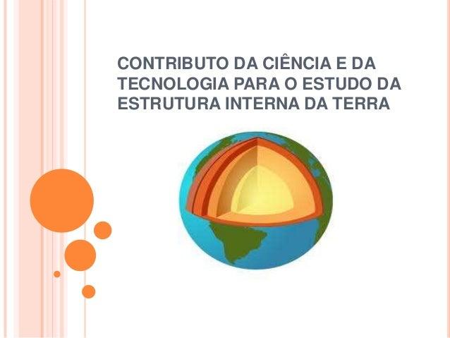 CONTRIBUTO DA CIÊNCIA E DATECNOLOGIA PARA O ESTUDO DAESTRUTURA INTERNA DA TERRA