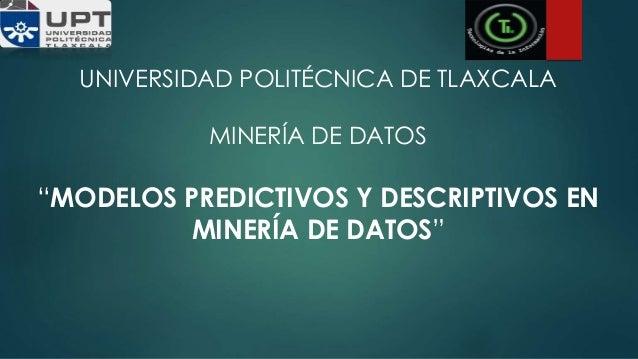 """UNIVERSIDAD POLITÉCNICA DE TLAXCALA MINERÍA DE DATOS """"MODELOS PREDICTIVOS Y DESCRIPTIVOS EN MINERÍA DE DATOS"""""""