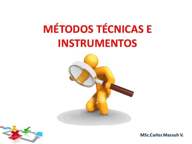 Métodos Técnicas & Instrumentos MSc.Carlos Massuh V. MÉTODOS TÉCNICAS E INSTRUMENTOS