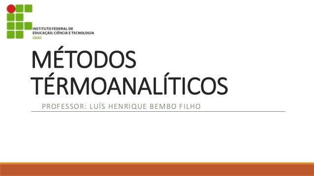 MÉTODOS  TÉRMOANALÍTICOS  PROFESSOR: LUÍS HENRIQUE BEMBO FILHO