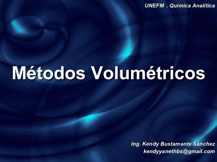 Métodos   Volumétricos UNEFM . Química Analítica Ing. Kendy Bustamante Sánchez [email_address]