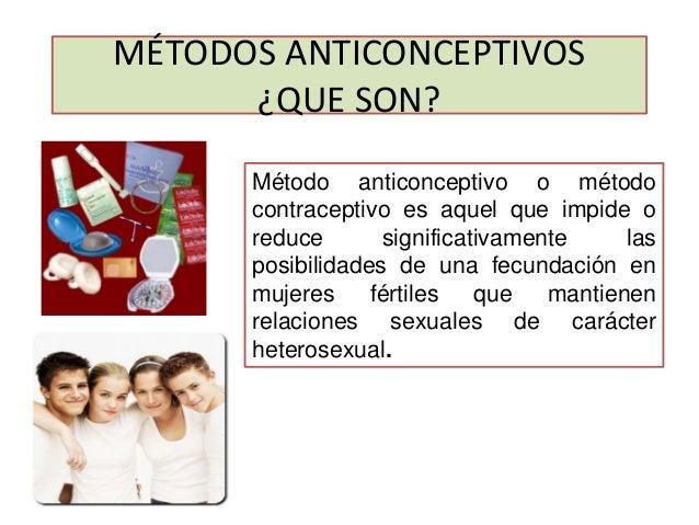 MÉTODOS ANTICONCEPTIVOS ¿QUE SON? Método anticonceptivo o método contraceptivo es aquel que impide o reduce significativam...