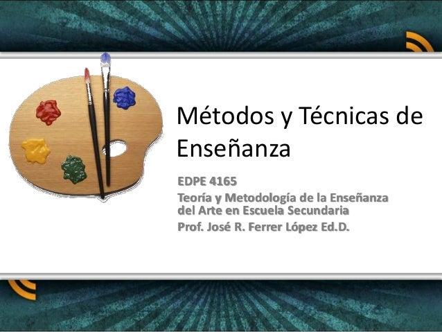 Métodos y Técnicas de Enseñanza EDPE 4165 Teoría y Metodología de la Enseñanza del Arte en Escuela Secundaria Prof. José R...