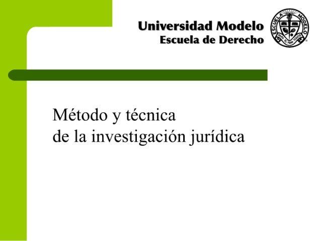 i,  z'  /   Universidad Modelo Escuela de Derecho              Método y técnica de la investigación jurídica