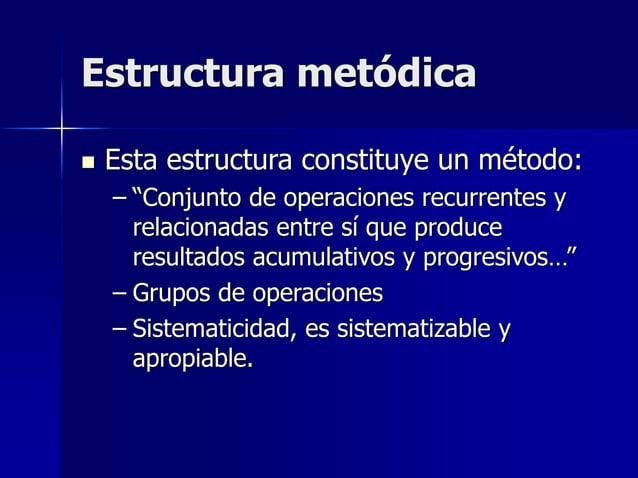"""Estructura metódica  Esta estructura constituye un método: – """"Conjunto de operaciones recurrentes y relacionadas entre sí..."""