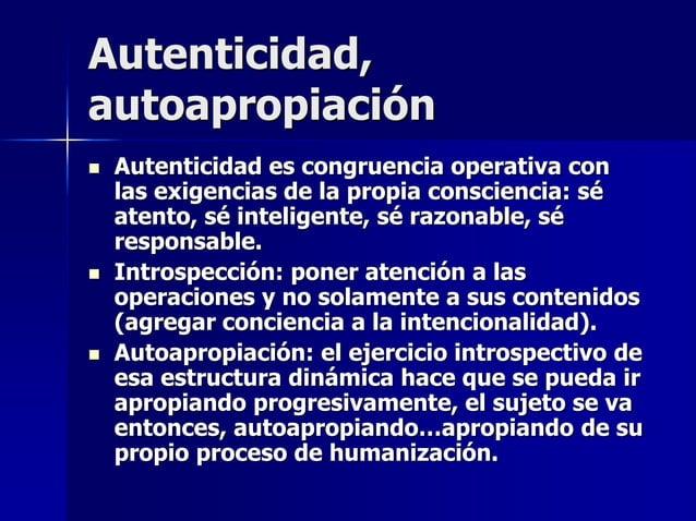 Autenticidad, autoapropiación  Autenticidad es congruencia operativa con las exigencias de la propia consciencia: sé aten...