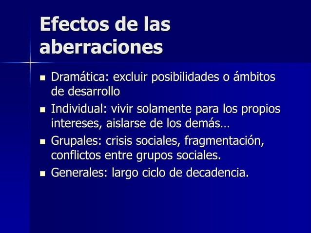Efectos de las aberraciones  Dramática: excluir posibilidades o ámbitos de desarrollo  Individual: vivir solamente para ...