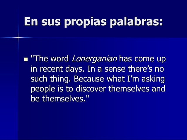 """En sus propias palabras:  """"The word Lonerganian has come up in recent days. In a sense there's no such thing. Because wha..."""