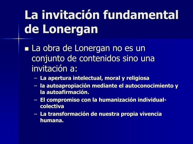 La invitación fundamental de Lonergan  La obra de Lonergan no es un conjunto de contenidos sino una invitación a: – La ap...