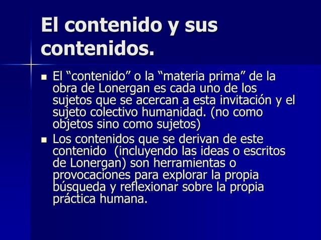 """El contenido y sus contenidos.  El """"contenido"""" o la """"materia prima"""" de la obra de Lonergan es cada uno de los sujetos que..."""