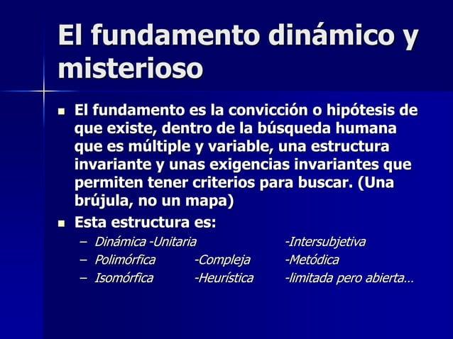 El fundamento dinámico y misterioso  El fundamento es la convicción o hipótesis de que existe, dentro de la búsqueda huma...