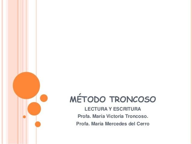 MÉTODO TRONCOSO    LECTURA Y ESCRITURA Profa. María Victoria Troncoso. Profa. María Mercedes del Cerro