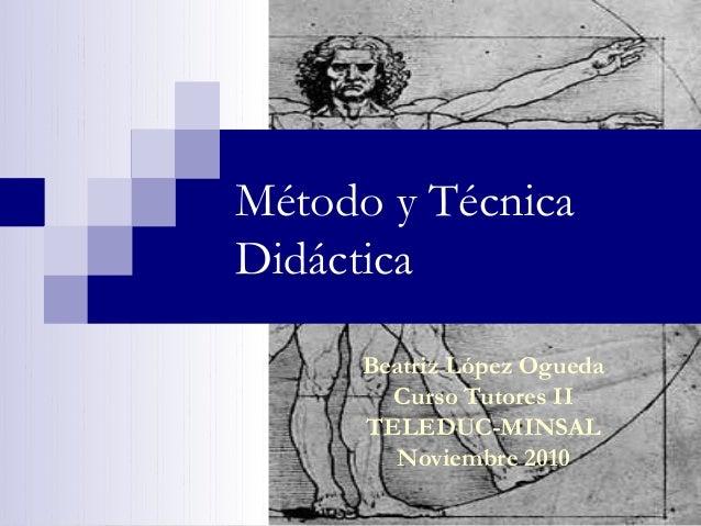 Método y Técnica Didáctica Beatriz López Ogueda Curso Tutores II TELEDUC-MINSAL Noviembre 2010