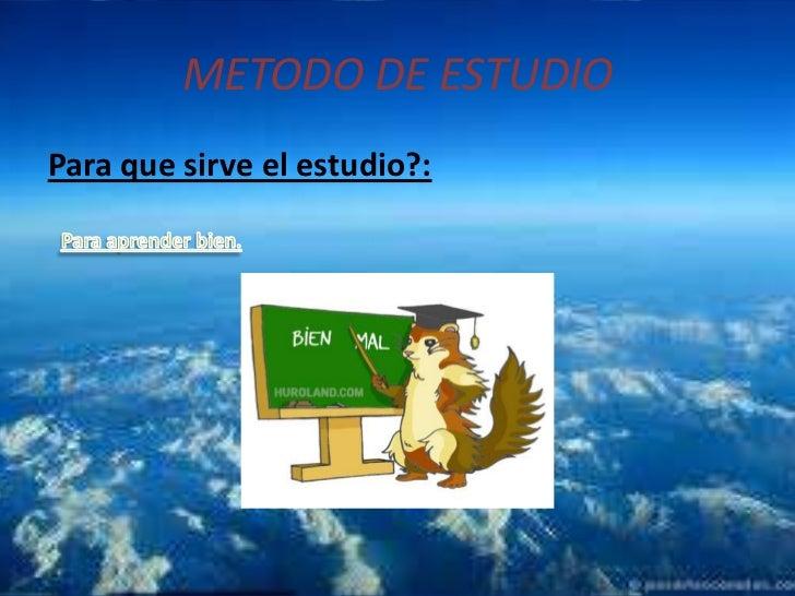 METODO DE ESTUDIO<br />Para que sirve el estudio?:<br />Para aprender bien.<br />
