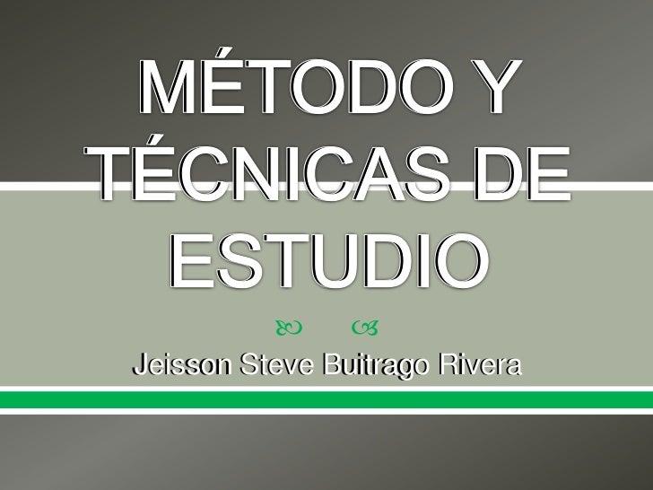 MÉTODO Y TÉCNICAS DE ESTUDIO<br />Jeisson Steve Buitrago Rivera<br />MÉTODO Y TÉCNICAS DE ESTUDIO<br />Jeisson Steve Buitr...