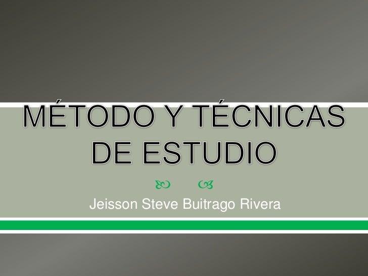 MÉTODO Y TÉCNICAS DE ESTUDIO<br />Jeisson Steve Buitrago Rivera<br />