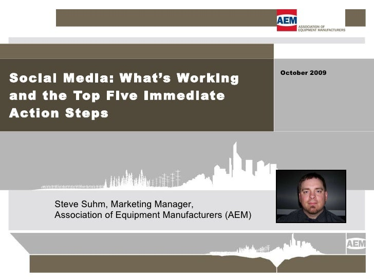 Social Media: What's Working and the Top Five Immediate Action Steps October 2009 Steve Suhm,Marketing Manager,  Associat...
