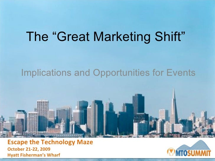 "The ""Great Marketing Shift""  Implications and Opportunities for Events Escape the Technology Maze October 21-22, 2009 Hyat..."