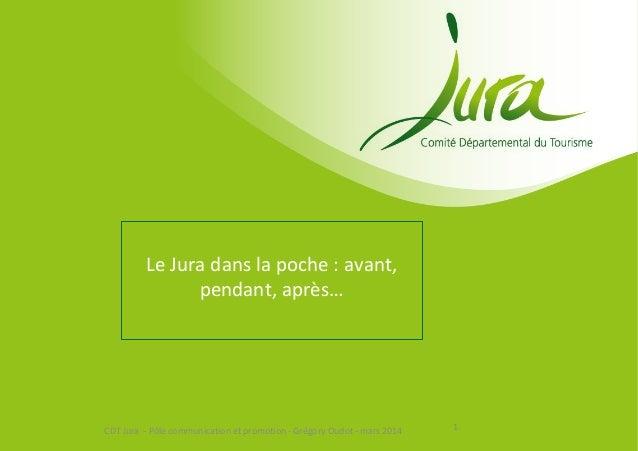Le Jura dans la poche : avant, pendant, après… 1CDT Jura - Pôle communication et promotion - Grégory Oudot - mars 2014