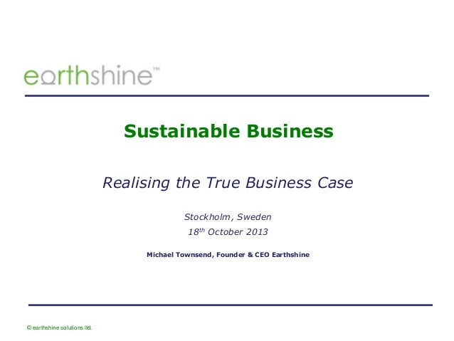 Sustainable Business Realising the True Business Case Stockholm, Sweden 18th October 2013 Michael Townsend, Founder & CEO ...