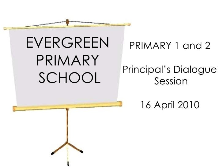 EVERGREEN  PRIMARY  SCHOOL PRIMARY 1 and 2 Principal's Dialogue Session 16 April 2010