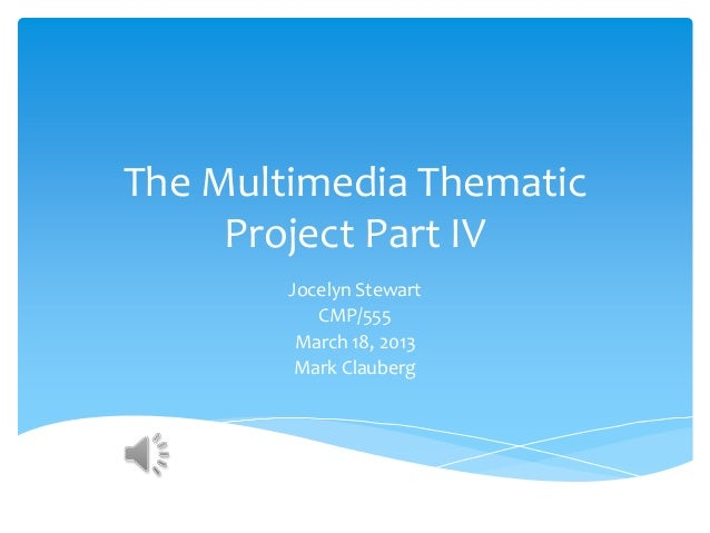 The Multimedia Thematic Project Part IV Jocelyn Stewart CMP/555 March 18, 2013 Mark Clauberg