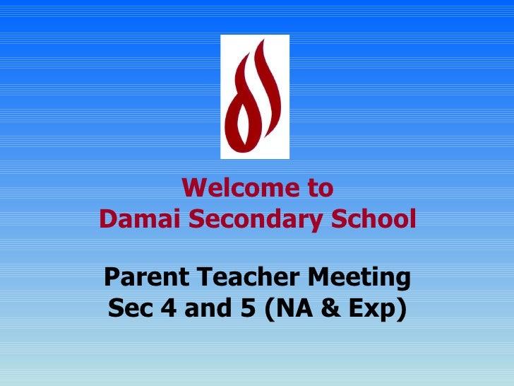 Welcome to Damai Secondary School Parent Teacher Meeting Sec 4 and 5 (NA & Exp)