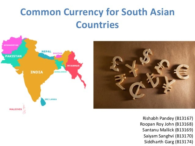Common Currency for South Asian Countries Rishabh Pandey (B13167) Roopan Roy John (B13168) Santanu Mallick (B13169) Saiyam...