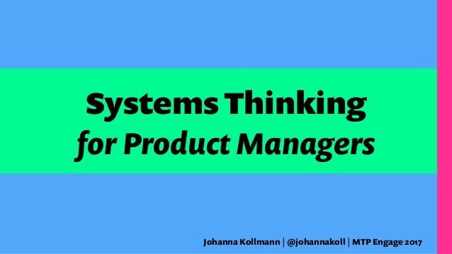 the Systems Thinking for Product Managers Johanna Kollmann | @johannakoll | MTP Engage 2017