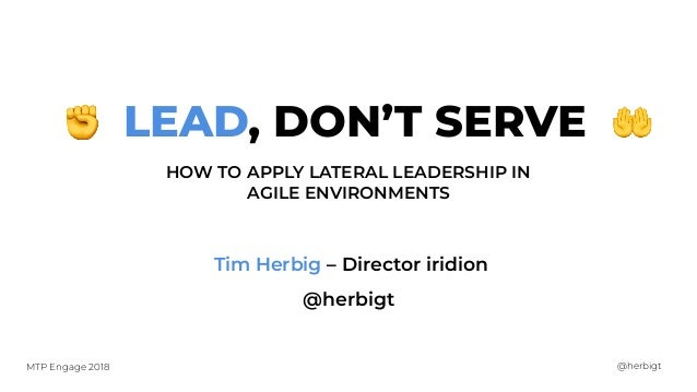 @herbigtMTP Engage 2018 LEAD, DON'T SERVE HOW TO APPLY LATERAL LEADERSHIP IN AGILE ENVIRONMENTS Tim Herbig – Director irid...