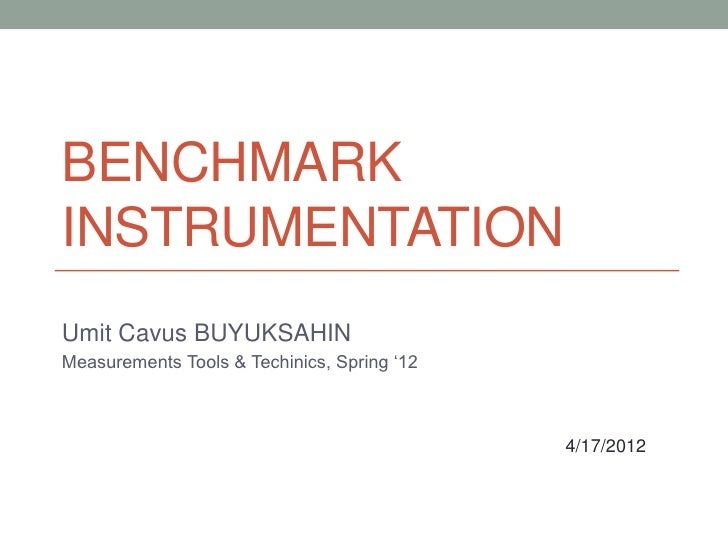BENCHMARKINSTRUMENTATIONUmit Cavus BUYUKSAHINMeasurements Tools & Techinics, Spring '12                                   ...