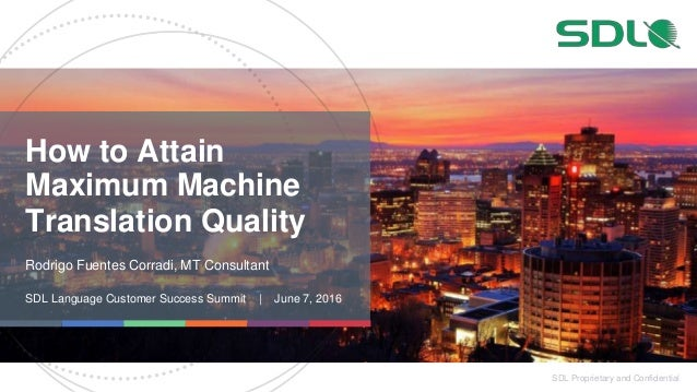 SDL Proprietary and Confidential How to Attain Maximum Machine Translation Quality Rodrigo Fuentes Corradi, MT Consultant ...