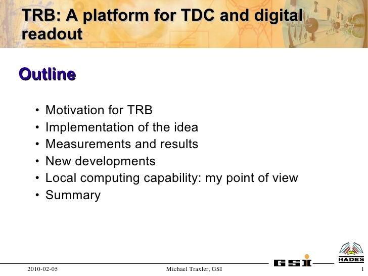 TRB: A platform for TDC and digital readout  Outline     •   Motivation for TRB    •   Implementation of the idea    •   M...