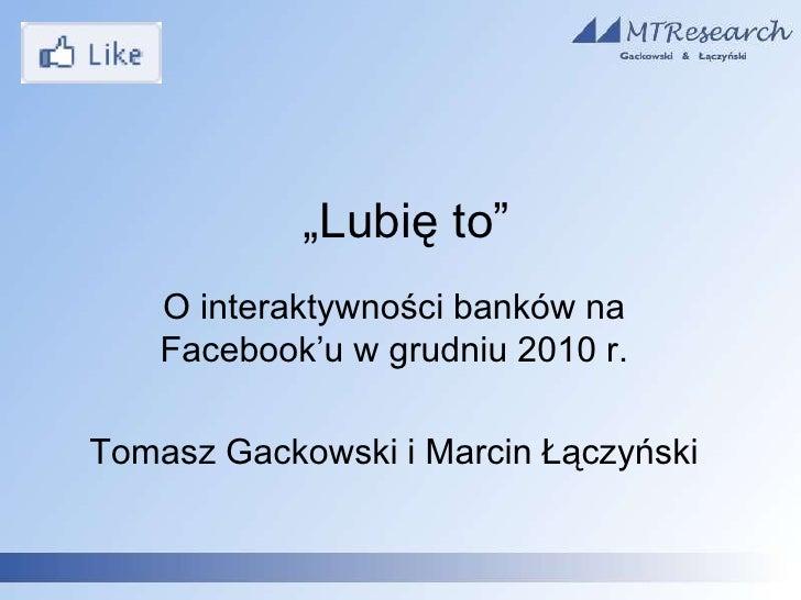 """""""Lubię to""""<br />O interaktywności banków na Facebook'u w grudniu 2010 r.<br />Tomasz Gackowski i Marcin Łączyński<br />"""