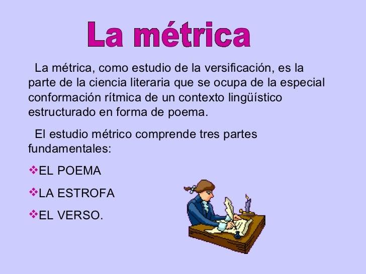 <ul><li>La métrica, como estudio de la versificación, es la parte de la ciencia literaria que se ocupa de la especial conf...