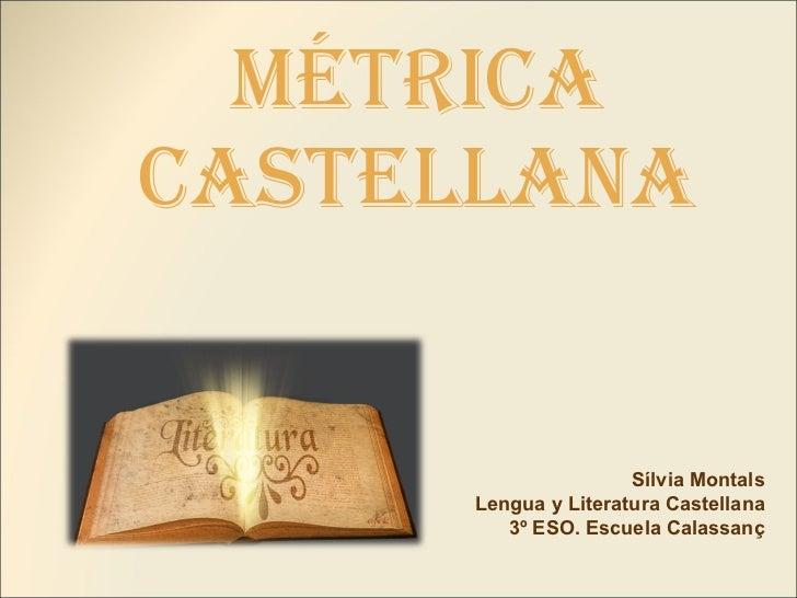 Métrica castellana Sílvia Montals Lengua y Literatura Castellana 3º ESO. Escuela Calassanç