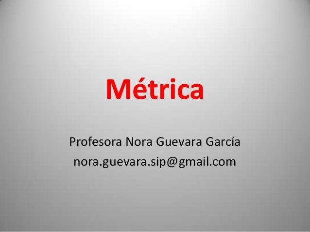 Métrica Profesora Nora Guevara García nora.guevara.sip@gmail.com  1
