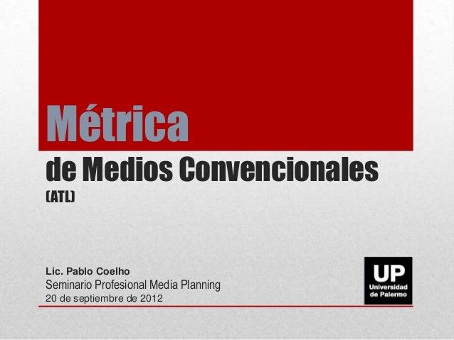 Métrica de Medios Convencionales (ATL) Lic. Pablo Coelho Seminario Profesional Media Planning 20 de septiembre de 2012