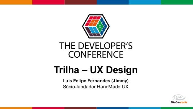 Globalcode–Open4education Trilha – UX Design Luis Felipe Fernandes (Jimmy) Sócio-fundador HandMade UX