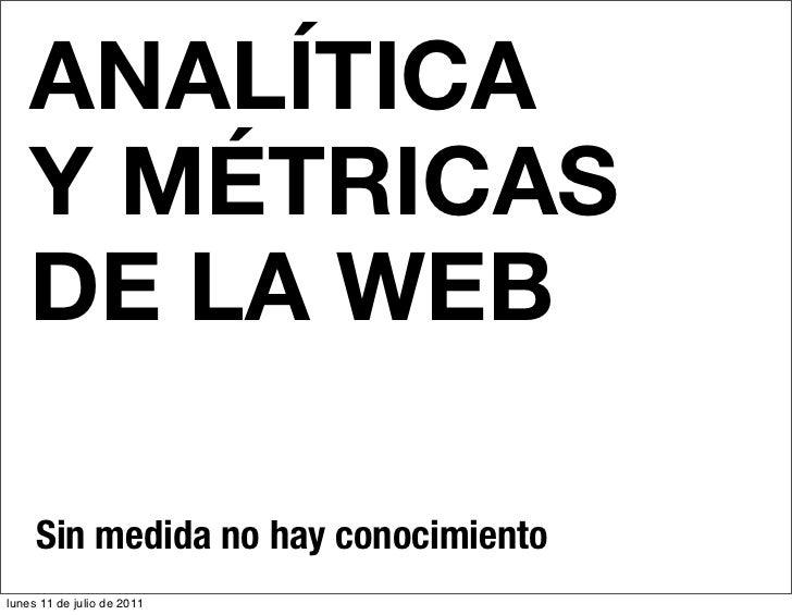ANALÍTICA    Y MÉTRICAS    DE LA WEB     Sin medida no hay conocimientolunes 11 de julio de 2011