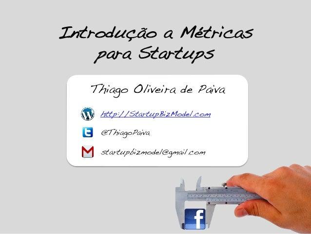 Introdução a Métricas para Startups! Thiago Oliveira de Paiva! startupbizmodel@gmail.com! @ThiagoPaiva! http://StartupBizM...