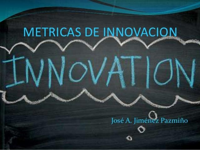 METRICAS DE INNOVACION José A. Jiménez Pazmiño