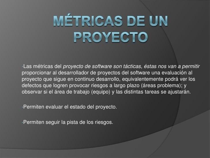 Métricas de un proyecto<br /><ul><li>Las métricas del proyecto de software son tácticas, éstas nos van a permitir proporci...