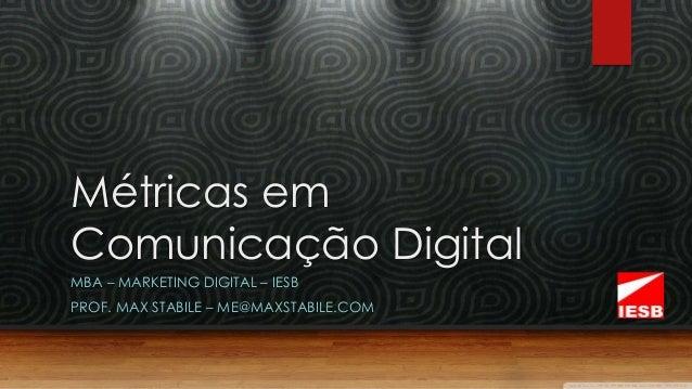 Métricas em  Comunicação Digital  MBA – MARKETING DIGITAL – IESB  PROF. MAX STABILE – ME@MAXSTABILE.COM