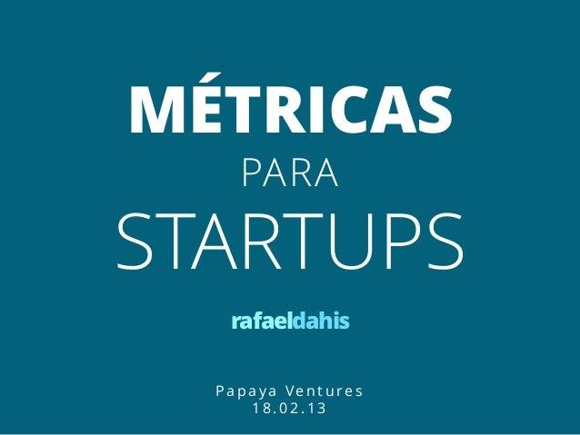 MÉTRICAS    PARASTARTUPS   rafaeldahis  Papaya Ventures     18.02.13