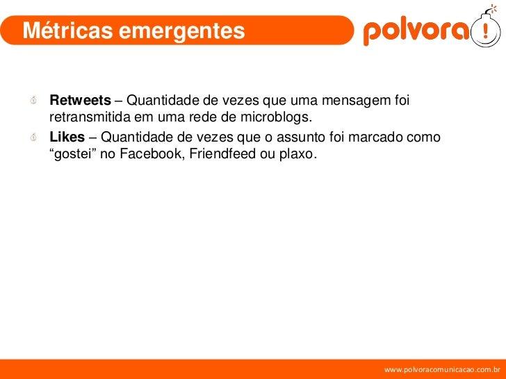 Métricas emergentes    Retweets – Quantidade de vezes que uma mensagem foi   retransmitida em uma rede de microblogs.   Li...
