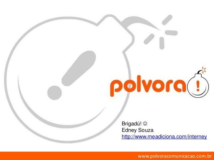 Brigadú!  Edney Souza http://www.meadiciona.com/interney         www.polvoracomunicacao.com.br