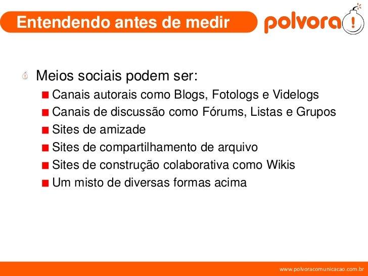 Entendendo antes de medir     Meios sociais podem ser:     Canais autorais como Blogs, Fotologs e Videlogs     Canais de d...