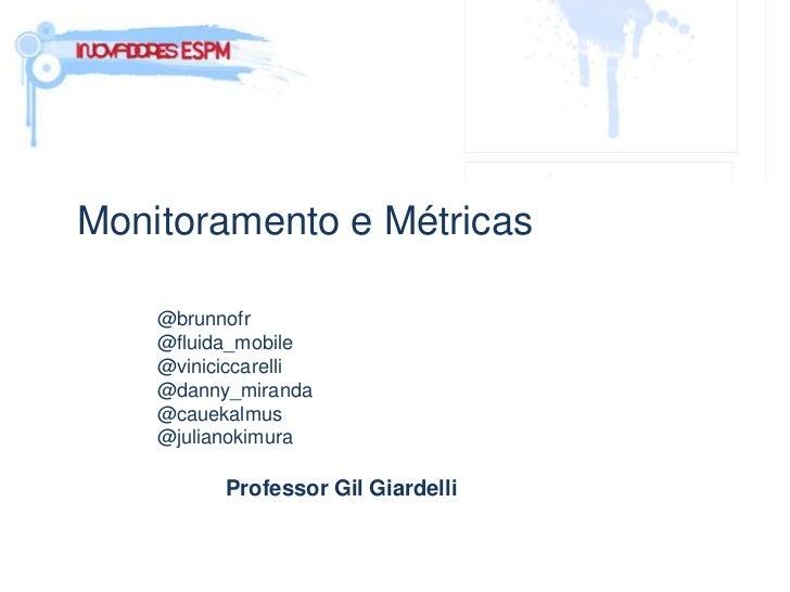 Monitoramento e Métricas    @brunnofr    @fluida_mobile    @viniciccarelli    @danny_miranda    @cauekalmus    @julianokim...