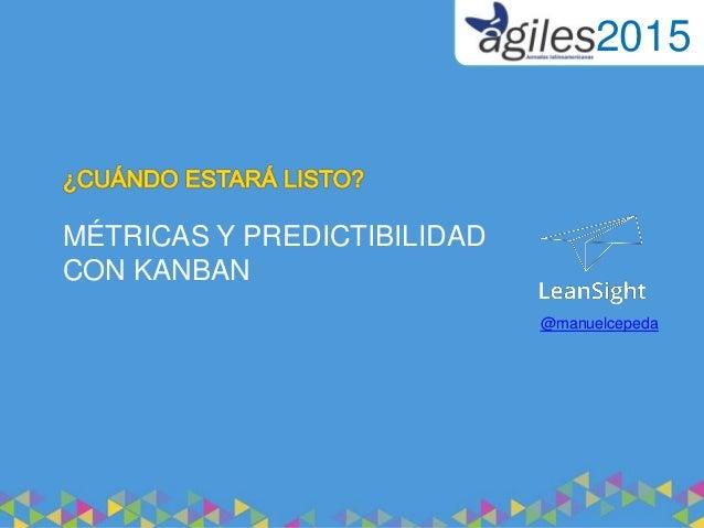 MÉTRICAS Y PREDICTIBILIDAD CON KANBAN @manuelcepeda 2015